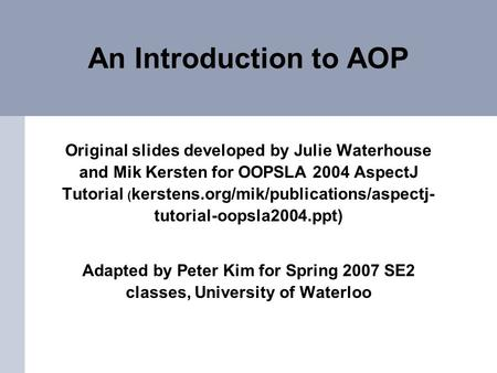 An Introduction to AOP Original slides developed by Julie Waterhouse and Mik Kersten for OOPSLA 2004 AspectJ Tutorial ( kerstens.org/mik/publications/aspectj-
