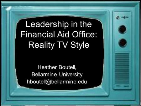 Leadership in the Financial Aid Office: Reality TV Style Heather Boutell, Bellarmine University