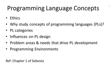 1 Programming Language Concepts Ethics Why study concepts of programming languages (PLs)? PL categories Influences on PL design Problem areas & needs that.