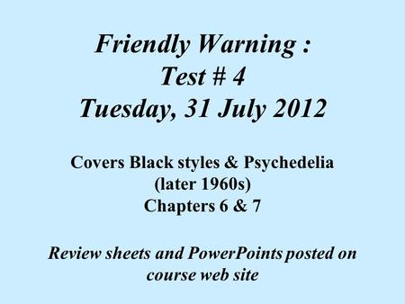 Friendly Warning : Test # 4 Tuesday, 31 July 2012 Covers Black styles & Psychedelia (later 1960s) Chapters 6 & 7 Review sheets and PowerPoints posted on.
