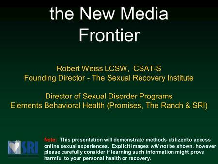 Sex Addiction and the New Media Frontier Robert Weiss LCSW, CSAT-S Founding Director - The Sexual Recovery Institute Director of Sexual Disorder Programs.