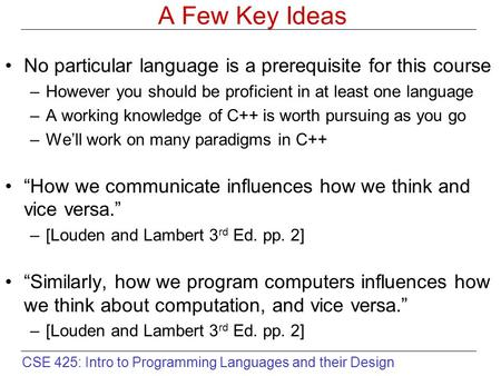 CSE 425: Intro to Programming Languages and their Design A Few Key Ideas No particular language is a prerequisite for this course –However you should be.