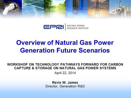 WORKSHOP ON TECHNOLOGY PATHWAYS FORWARD FOR CARBON CAPTURE & STORAGE ON NATURAL GAS POWER SYSTEMS April 22, 2014 Revis W. James Director, Generation R&D.