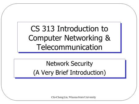 Chi-Cheng Lin, Winona State University CS 313 Introduction to Computer Networking & Telecommunication Network Security (A Very Brief Introduction)