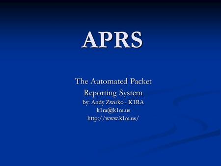 APRS The Automated Packet Reporting System by: Andy Zwirko - K1RA