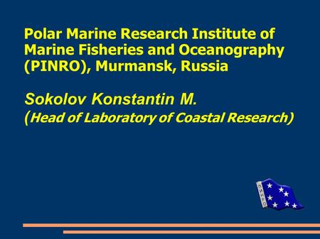 Polar Marine Research Institute of Marine Fisheries and Oceanography (PINRO), Murmansk, Russia Sokolov Konstantin M. ( Head of Laboratory of Coastal Research)