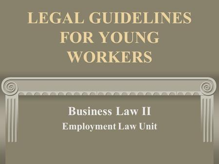 LEGAL GUIDELINES FOR YOUNG WORKERS Business Law II Employment Law Unit.