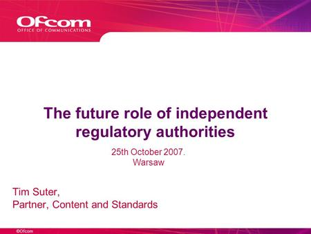 ©Ofcom The future role of independent regulatory authorities Tim Suter, Partner, Content and Standards 25th October 2007. Warsaw.