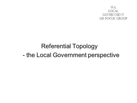 WA LOCAL GOVERNMENT GIS FOCUS GROUP Referential Topology - the Local Government perspective.