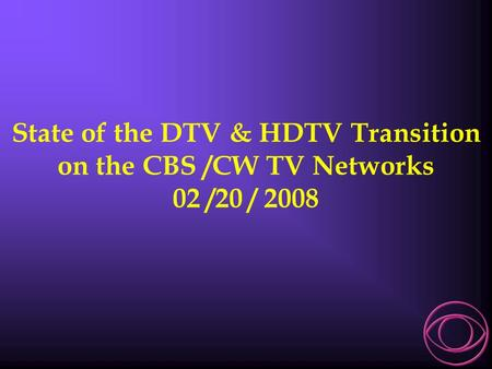 State of the DTV & HDTV Transition on the CBS /CW TV Networks 02 /20 / 2008.