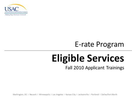Washington, DC I Newark I Minneapolis I Los Angeles I Kansas City I Jacksonville I Portland I Dallas/Fort Worth E-rate Program Eligible Services Fall 2010.