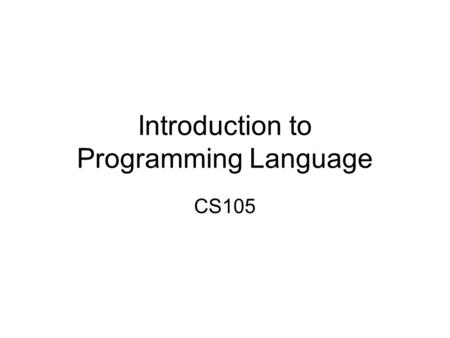 Introduction to Programming Language CS105 Programming Language First-generation: Machine language Second-generation: Assembly language Third-generation: