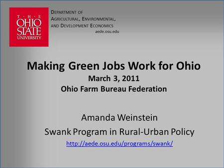 D EPARTMENT OF A GRICULTURAL, E NVIRONMENTAL, AND D EVELOPMENT E CONOMICS aede.osu.edu Making Green Jobs Work for Ohio March 3, 2011 Ohio Farm Bureau Federation.