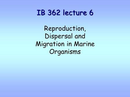 IB 362 lecture 6 Reproduction, Dispersal and Migration in Marine Organisms.