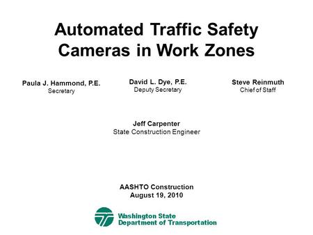 Automated Traffic Safety Cameras in Work Zones Paula J. Hammond, P.E. Secretary Jeff Carpenter State Construction Engineer AASHTO Construction August 19,