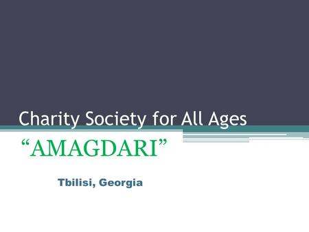 "Charity Society for All Ages ""AMAGDARI"" Tbilisi, Georgia."