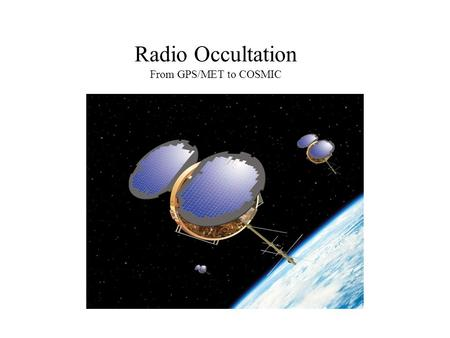 Radio Occultation From GPS/MET to COSMIC. Background: Global Positioning System (GPS) Satellites Low-Earth Orbit (LEO) Satellites A GPS receiver in LEO.