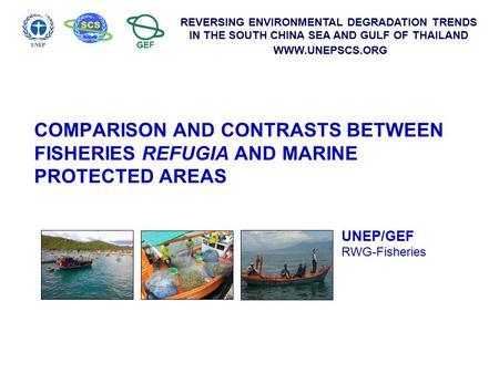REVERSING ENVIRONMENTAL DEGRADATION TRENDS IN THE SOUTH CHINA SEA AND GULF OF THAILAND WWW.UNEPSCS.ORG COMPARISON AND CONTRASTS BETWEEN FISHERIES REFUGIA.