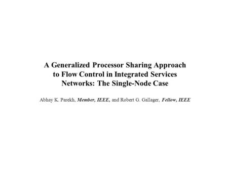 A Generalized Processor Sharing Approach to Flow Control in Integrated Services Networks: The Single-Node Case Abhay K. Parekh, Member, IEEE, and Robert.