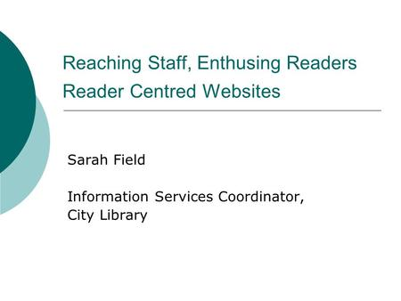 Reaching Staff, Enthusing Readers Reader Centred Websites Sarah Field Information Services Coordinator, City Library.