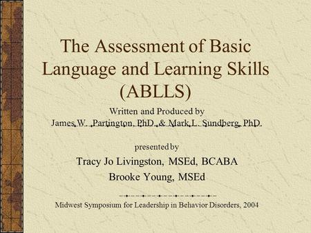 The Assessment of Basic Language and Learning Skills (ABLLS) Written and Produced by James W. Partington, PhD. & Mark L. Sundberg, PhD. presented by Tracy.