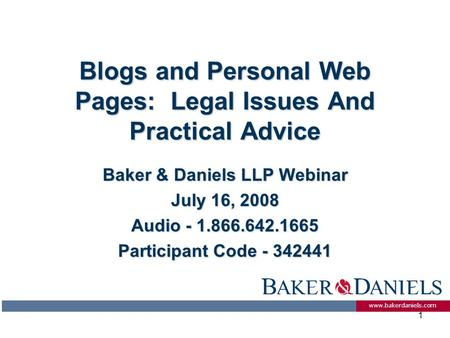 Www.bakerdaniels.com 1 Blogs and Personal Web Pages: Legal Issues And Practical Advice Baker & Daniels LLP Webinar July 16, 2008 Audio - 1.866.642.1665.
