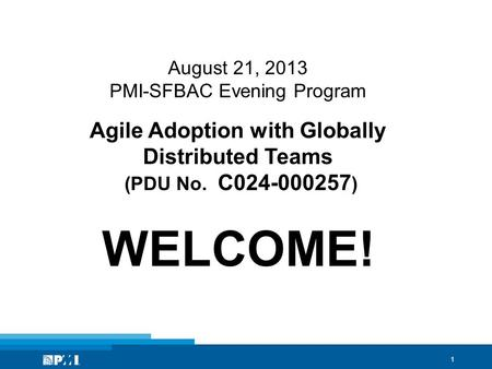 1 August 21, 2013 PMI-SFBAC Evening Program Agile Adoption with Globally Distributed Teams (PDU No. C024-000257 ) WELCOME!
