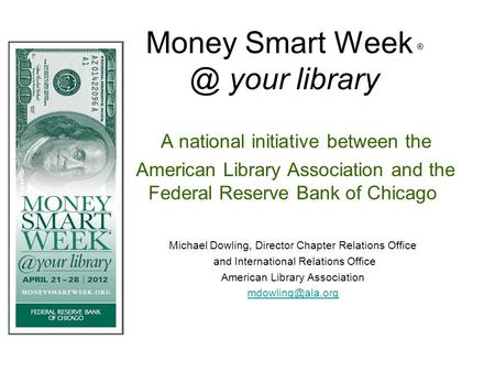 Money Smart Week your library A national initiative between the American Library Association and the Federal Reserve Bank of Chicago Michael Dowling,