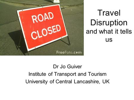 Travel Disruption and what it tells us Dr Jo Guiver Institute of Transport and Tourism University of Central Lancashire, UK.
