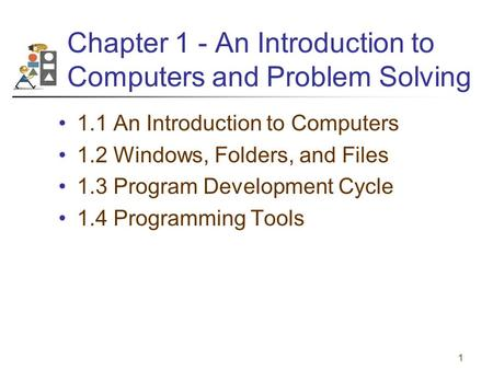 1 Chapter 1 - An Introduction to Computers and Problem Solving 1.1 An Introduction to Computers 1.2 Windows, Folders, and Files 1.3 Program Development.
