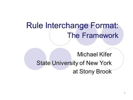 1 Rule Interchange Format: The Framework Michael Kifer State University of New York at Stony Brook.