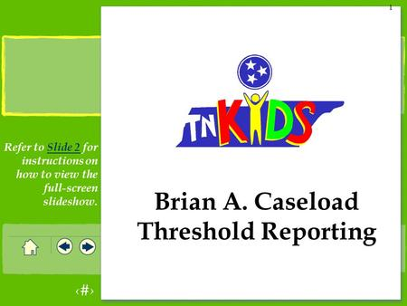 1 1 Brian A. Caseload Threshold Reporting Refer to Slide 2 for instructions on how to view the full-screen slideshow.Slide 2.