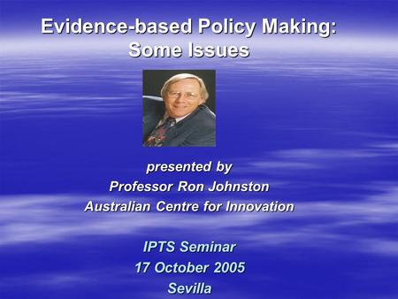 Presented by Professor Ron Johnston Australian Centre for Innovation IPTS Seminar 17 October 2005 Sevilla Evidence-based Policy Making: Some Issues.