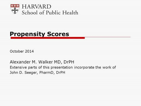 Propensity Scores October 2014 Alexander M. Walker MD, DrPH Extensive parts of this presentation incorporate the work of John D. Seeger, PharmD, DrPH.