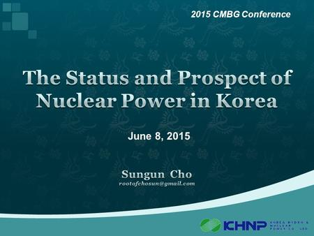 June 8, 2015 2015 CMBG Conference. 2 Part 1 3 1  What is KHNP? KHNP : Korea Hydro & Nuclear Power Company - Korea's largest power generator, sole utility.