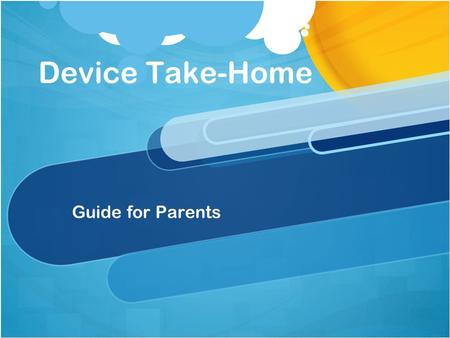 Device Take-Home Guide for Parents. 2 Objectives Safety (Physical) Safety (Internet) Safety (Internet) Parent Engagement Parent Engagement Parent Notification.