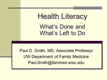 Health Literacy What's Done and What's Left to Do Paul D. Smith, MD, Associate Professor UW Department of Family Medicine