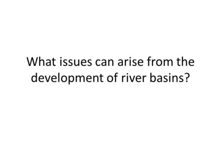 What issues can arise from the development of river basins?
