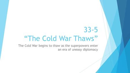 "33-5 ""The Cold War Thaws"" The Cold War begins to thaw as the superpowers enter an era of uneasy diplomacy."