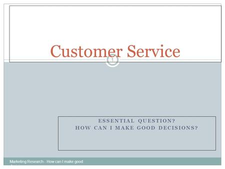 ESSENTIAL QUESTION? HOW CAN I MAKE GOOD DECISIONS? Marketing Research - How can I make good decisions 1 Customer Service.