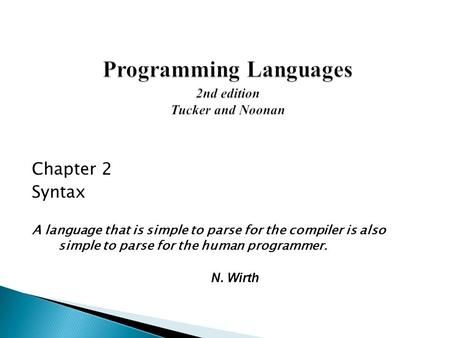 Chapter 2 Syntax A language that is simple to parse for the compiler is also simple to parse for the human programmer. N. Wirth.