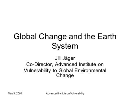 May 3, 2004Advanced Instiute on Vulnerability Global Change and the Earth System Jill Jäger Co-Director, Advanced Institute on Vulnerability to Global.