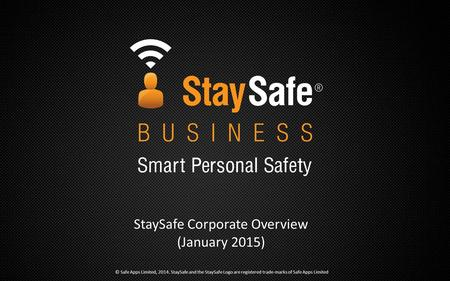 StaySafe Corporate Overview (January 2015) © Safe Apps Limited, 2014. StaySafe and the StaySafe Logo are registered trade-marks of Safe Apps Limited.
