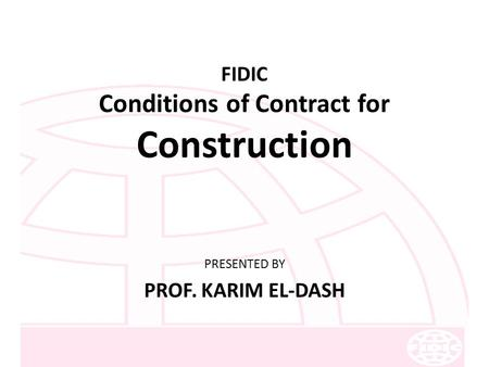 FIDIC Conditions of Contract for Construction PRESENTED BY PROF. KARIM EL-DASH.