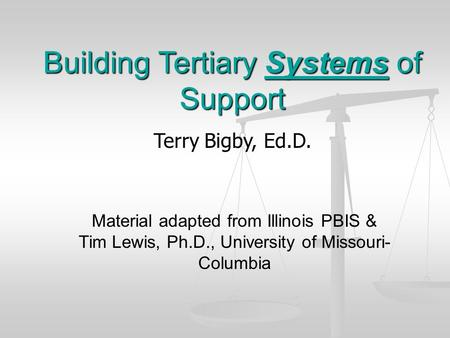 Building Tertiary Systems of Support Terry Bigby, Ed.D. Material adapted from Illinois PBIS & Tim Lewis, Ph.D., University of Missouri- Columbia.