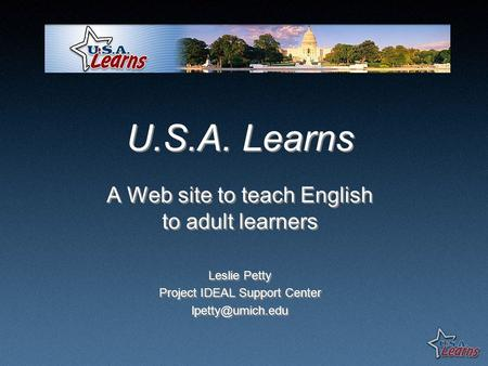 U.S.A. Learns A Web site to teach English to adult learners Leslie Petty Project IDEAL Support Center A Web site to teach English to adult.