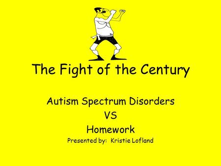 The Fight of the Century Autism Spectrum Disorders VS Homework Presented by: Kristie Lofland.