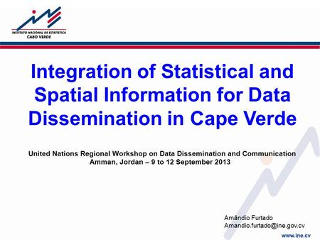 Integration of Statistical and Spatial Information for Data Dissemination in Cape Verde United Nations Regional Workshop on Data Dissemination and Communication.