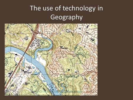 "The use of technology in Geography. GIS – Geographic information systems ""A GIS is a computer system capable of capturing, storing, analyzing, and displaying."