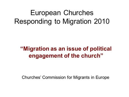 "European Churches Responding to Migration 2010 ""Migration as an issue of political engagement of the church"" Churches' Commission for Migrants in Europe."